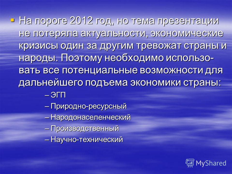 На пороге 2012 год, но тема презентации не потеряла актуальности, экономические кризисы один за другим тревожат страны и народы. Поэтому необходимо использо- вать все потенциальные возможности для дальнейшего подъема экономики страны: На пороге 2012