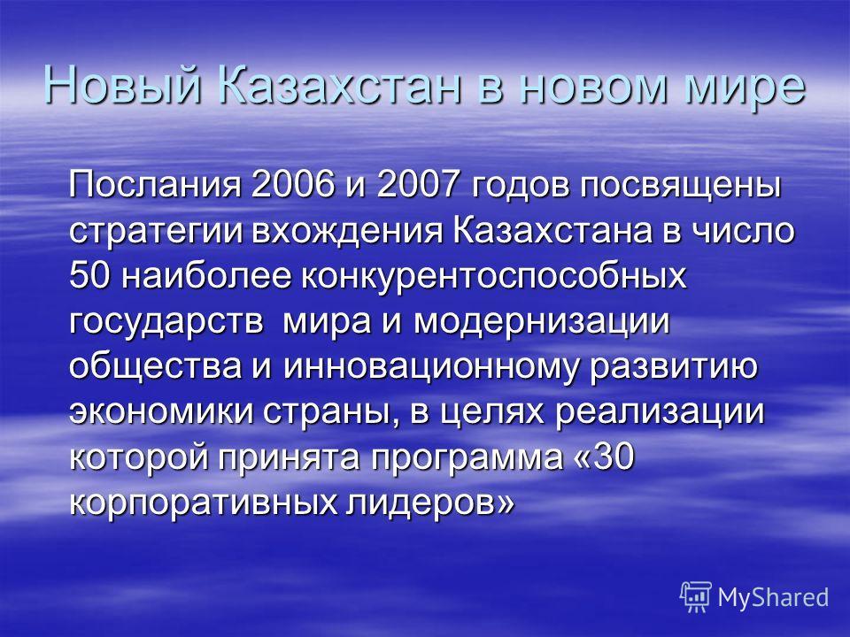 Новый Казахстан в новом мире Послания 2006 и 2007 годов посвящены стратегии вхождения Казахстана в число 50 наиболее конкурентоспособных государств мира и модернизации общества и инновационному развитию экономики страны, в целях реализации которой пр