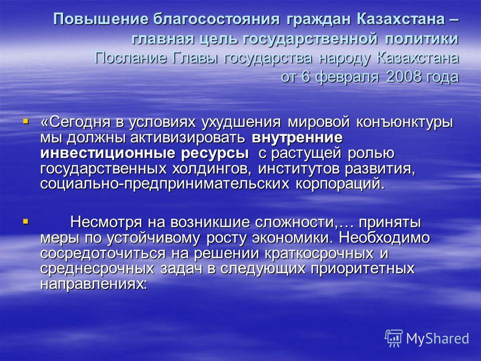 Повышение благосостояния граждан Казахстана – главная цель государственной политики Послание Главы государства народу Казахстана от 6 февраля 2008 года «Сегодня в условиях ухудшения мировой конъюнктуры мы должны активизировать внутренние инвестиционн
