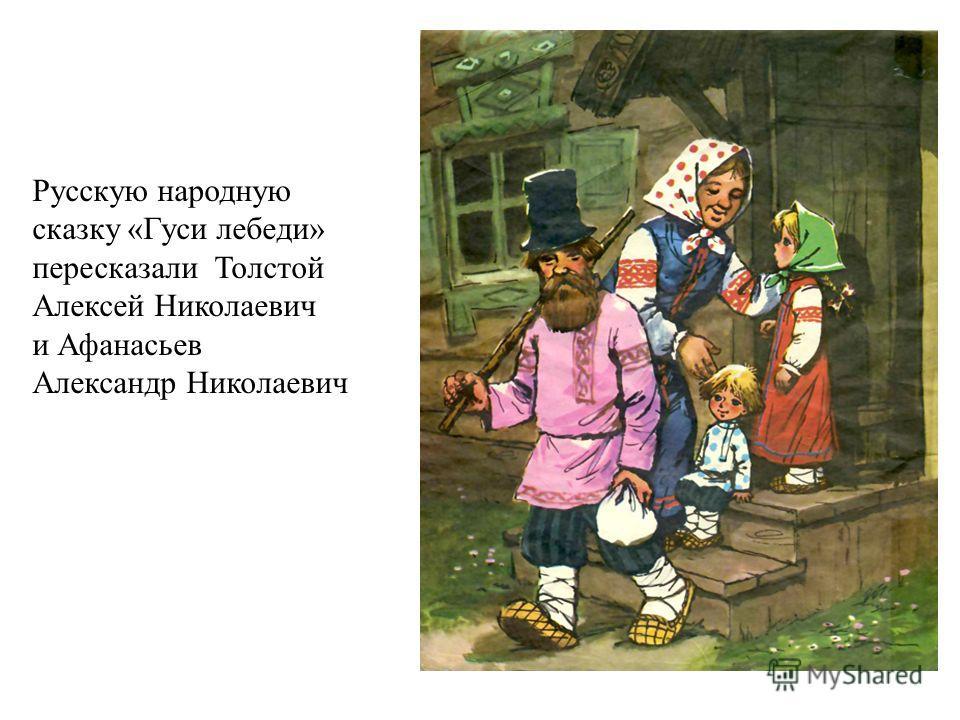 Эта Русскую народную сказку «Гуси лебеди» пересказали Толстой Алексей Николаевич и Афанасьев Александр Николаевич