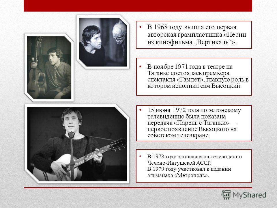 В 1968 году вышла его первая авторская грампластинка «Песни из кинофильма Вертикаль». В ноябре 1971 года в театре на Таганке состоялась премьера спектакля «Гамлет», главную роль в котором исполнил сам Высоцкий. 15 июня 1972 года по эстонскому телевид