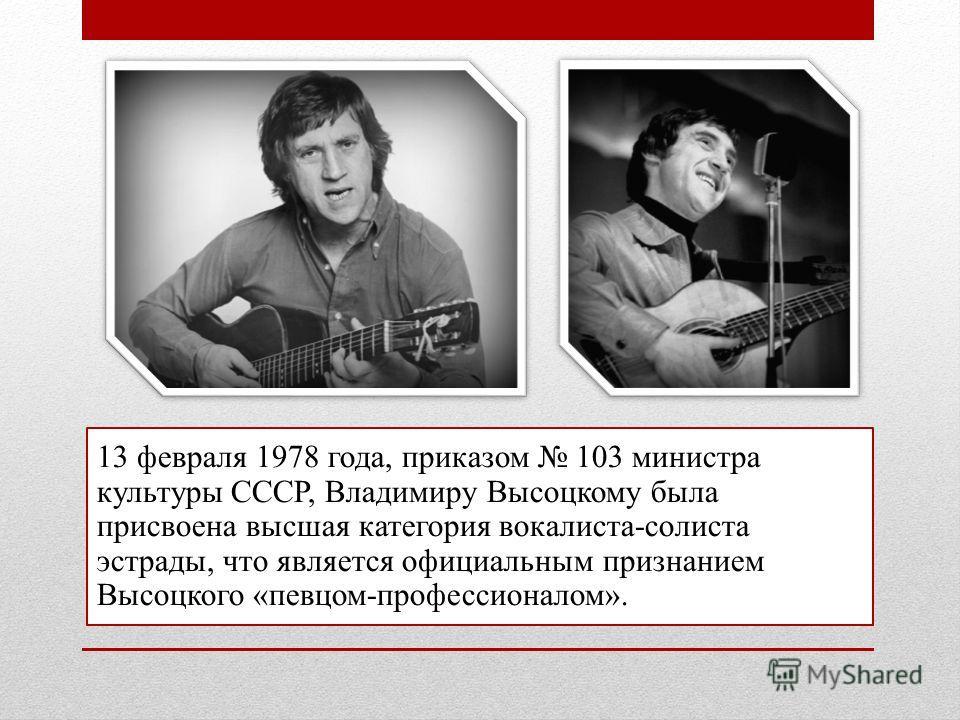 13 февраля 1978 года, приказом 103 министра культуры СССР, Владимиру Высоцкому была присвоена высшая категория вокалиста-солиста эстрады, что является официальным признанием Высоцкого «певцом-профессионалом».