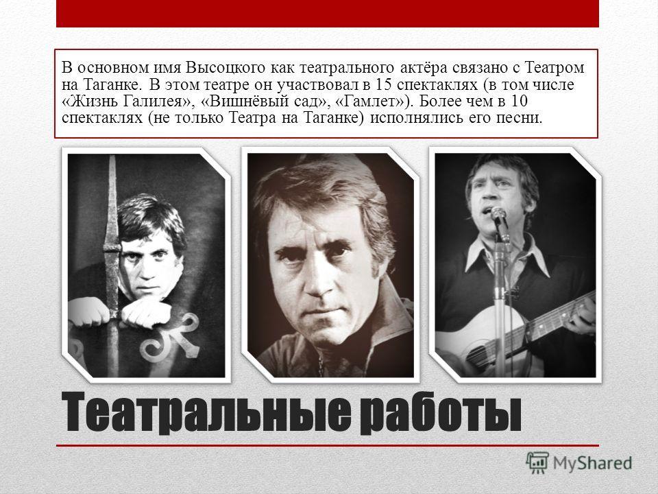 Театральные работы В основном имя Высоцкого как театрального актёра связано с Театром на Таганке. В этом театре он участвовал в 15 спектаклях (в том числе «Жизнь Галилея», «Вишнёвый сад», «Гамлет»). Более чем в 10 спектаклях (не только Театра на Тага