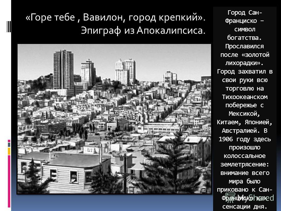 Город Сан- Франциско – символ богатства. Прославился после «золотой лихорадки». Город захватил в свои руки всю торговлю на Тихоокеанском побережье с Мексикой, Китаем, Японией, Австралией. В 1906 году здесь произошло колоссальное землетрясение: вниман