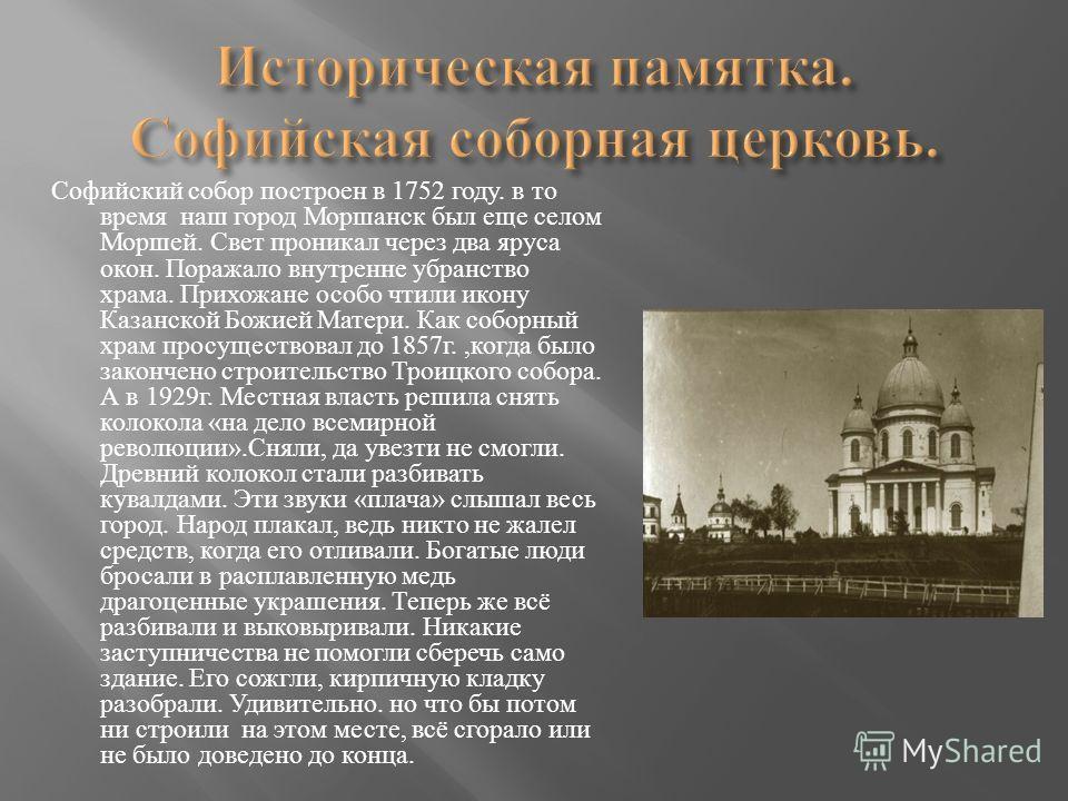Софийский собор построен в 1752 году. в то время наш город Моршанск был еще селом Моршей. Свет проникал через два яруса окон. Поражало внутренне убранство храма. Прихожане особо чтили икону Казанской Божией Матери. Как соборный храм просуществовал до