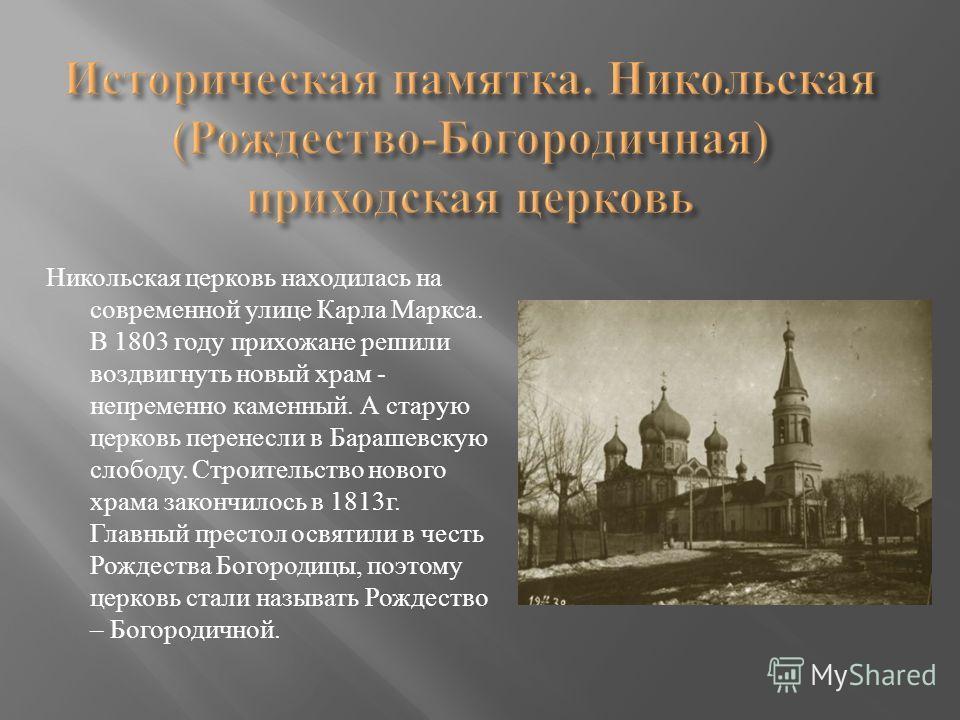 Никольская церковь находилась на современной улице Карла Маркса. В 1803 году прихожане решили воздвигнуть новый храм - непременно каменный. А старую церковь перенесли в Барашевскую слободу. Строительство нового храма закончилось в 1813 г. Главный пре
