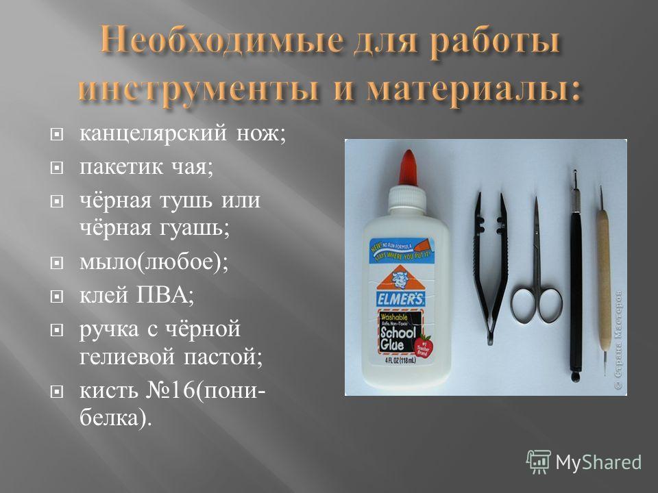 канцелярский нож ; пакетик чая ; чёрная тушь или чёрная гуашь ; мыло ( любое ); клей ПВА ; ручка с чёрной гелиевой пастой ; кисть 16( пони - белка ).