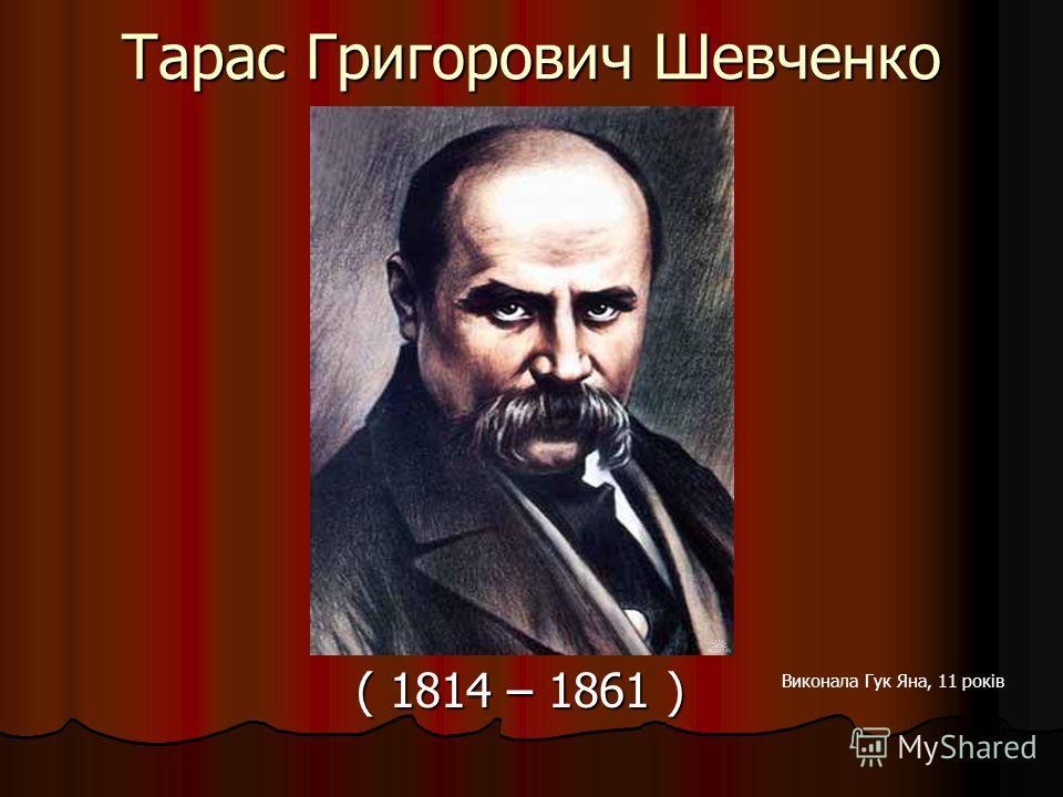 Тарас Григорович Шевченко ( 1814 – 1861 ) ( 1814 – 1861 ) Виконала Гук Яна, 11 років