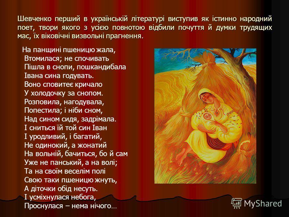 Шевченко перший в українській літературі виступив як істинно народний поет, твори якого з усією повнотою відбили почуття й думки трудящих мас, їх віковічні визвольні прагнення. На панщині пшеницю жала, Втомилася; не спочивать Пішла в снопи, пошкандиб