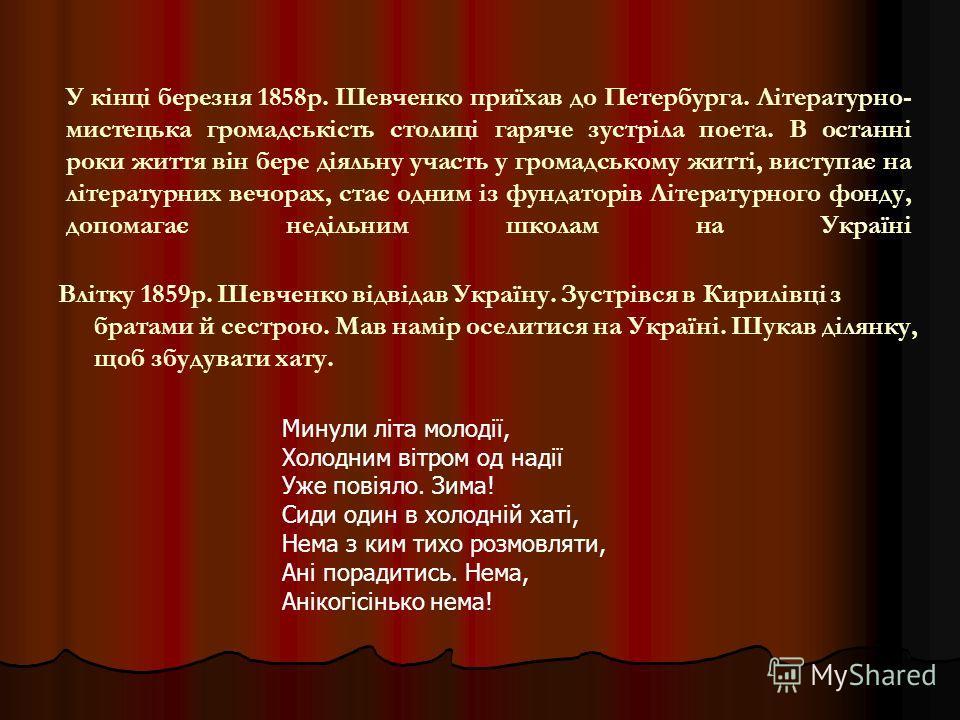 У кінці березня 1858р. Шевченко приїхав до Петербурга. Літературно- мистецька громадськість столиці гаряче зустріла поета. В останні роки життя він бере діяльну участь у громадському житті, виступає на літературних вечорах, стає одним із фундаторів Л