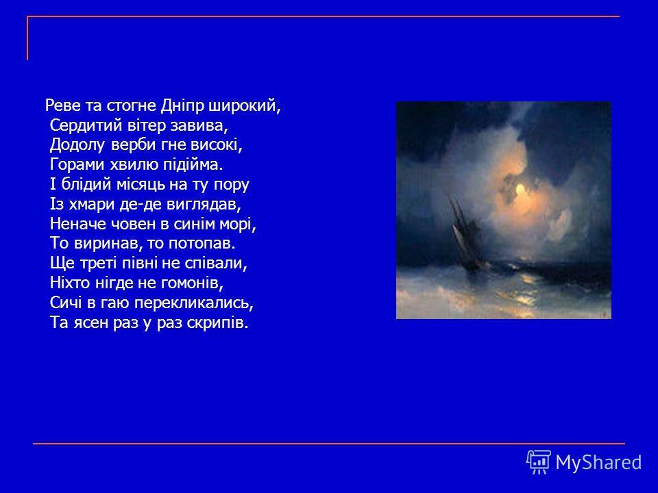 Реве та стогне Дніпр широкий, Сердитий вітер завива, Додолу верби гне високі, Горами хвилю підійма. І блідий місяць на ту пору Із хмари де-де виглядав, Неначе човен в синім морі, То виринав, то потопав. Ще треті півні не співали, Ніхто нігде не гомон