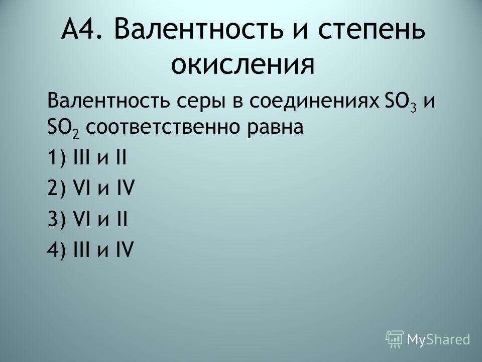 А4. Валентность и степень окисления Валентность серы в соединениях SO 3 и SO 2 соответственно равна 1) III и II 2) VI и IV 3) VI и II 4) III и IV