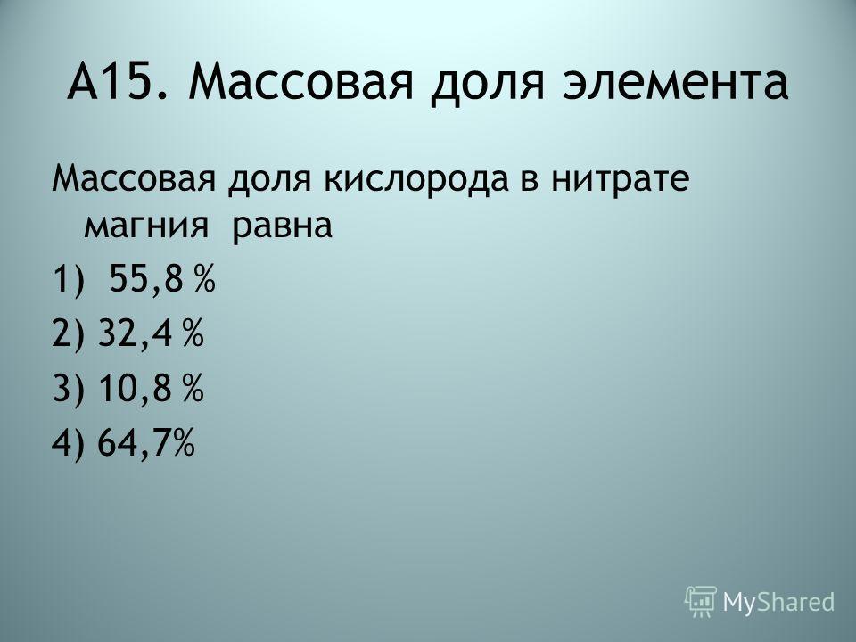 А15. Массовая доля элемента Массовая доля кислорода в нитрате магния равна 1) 55,8 % 2) 32,4 % 3) 10,8 % 4) 64,7%