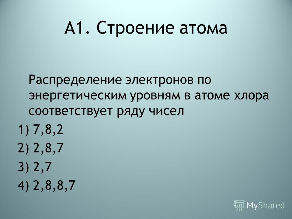 А1. Строение атома Распределение электронов по энергетическим уровням в атоме хлора соответствует ряду чисел 1) 7,8,2 2) 2,8,7 3) 2,7 4) 2,8,8,7