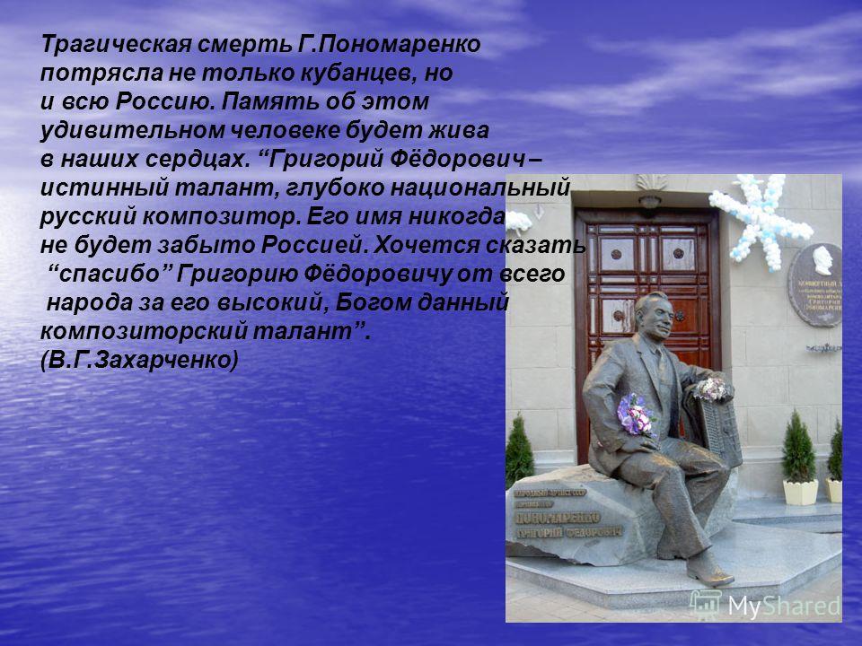 Трагическая смерть Г.Пономаренко потрясла не только кубанцев, но и всю Россию. Память об этом удивительном человеке будет жива в наших сердцах. Григорий Фёдорович – истинный талант, глубоко национальный русский композитор. Его имя никогда не будет за
