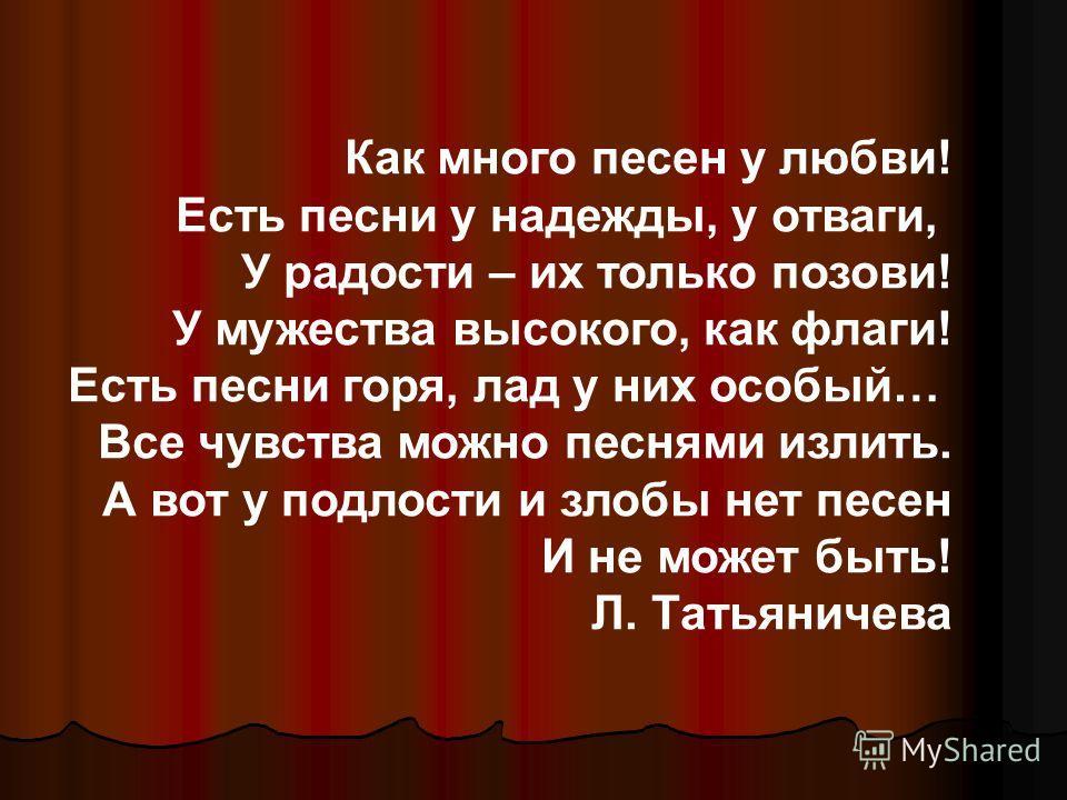 Как много песен у любви! Есть песни у надежды, у отваги, У радости – их только позови! У мужества высокого, как флаги! Есть песни горя, лад у них особый… Все чувства можно песнями излить. А вот у подлости и злобы нет песен И не может быть! Л. Татьяни