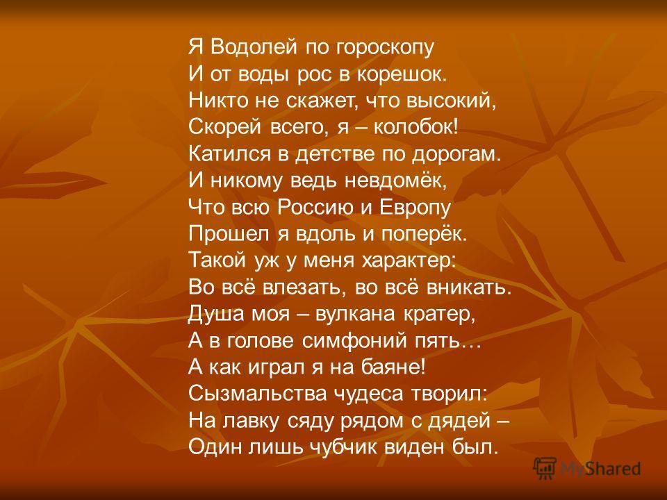 Я Водолей по гороскопу И от воды рос в корешок. Никто не скажет, что высокий, Скорей всего, я – колобок! Катился в детстве по дорогам. И никому ведь невдомёк, Что всю Россию и Европу Прошел я вдоль и поперёк. Такой уж у меня характер: Во всё влезать,