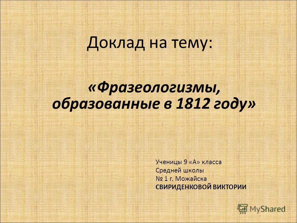 Доклад на тему: «Фразеологизмы, образованные в 1812 году» Ученицы 9 «А» класса Средней школы 1 г. Можайска СВИРИДЕНКОВОЙ ВИКТОРИИ