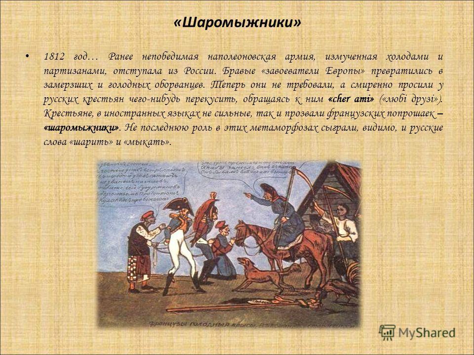 «Шаромыжники» 1812 год… Ранее непобедимая наполеоновская армия, измученная холодами и партизанами, отступала из России. Бравые «завоеватели Европы» превратились в замерзших и голодных оборванцев. Теперь они не требовали, а смиренно просили у русских