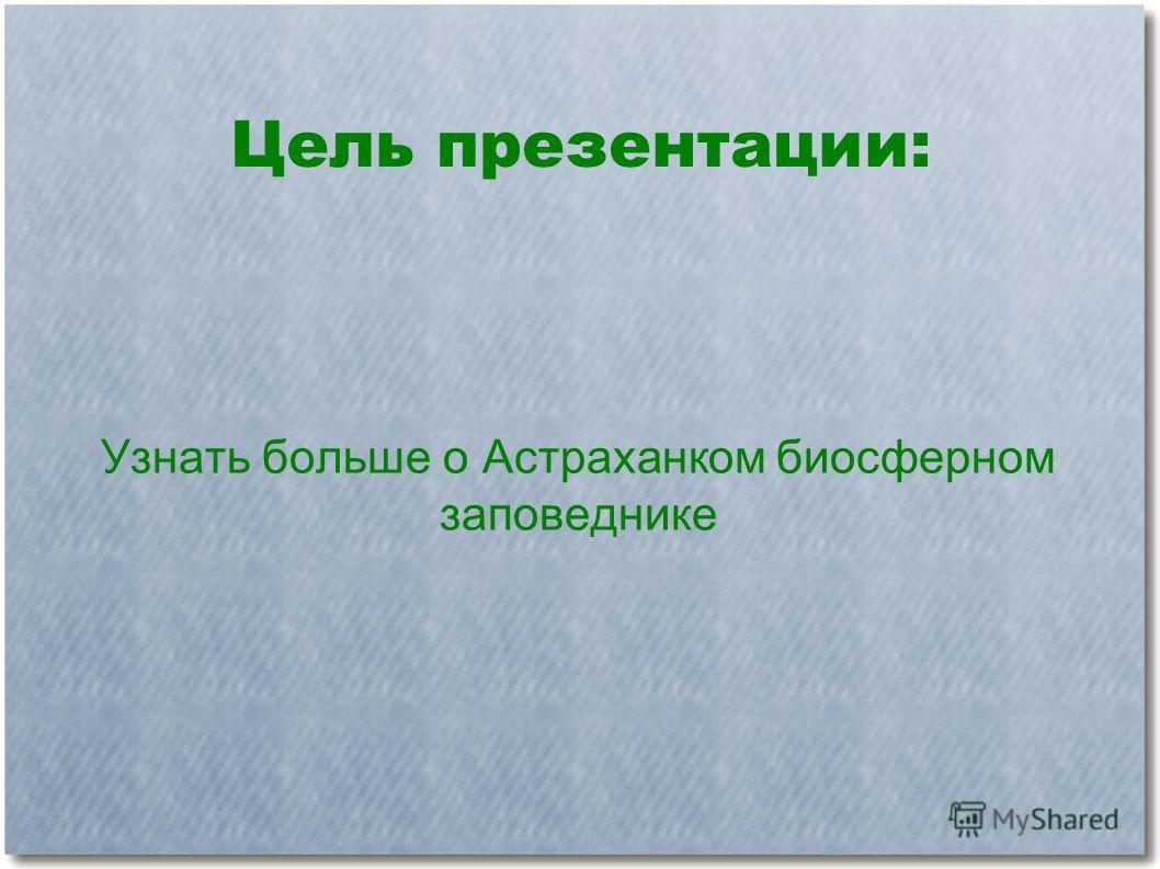Цель презентации: Узнать больше о Астраханком биосферном заповеднике