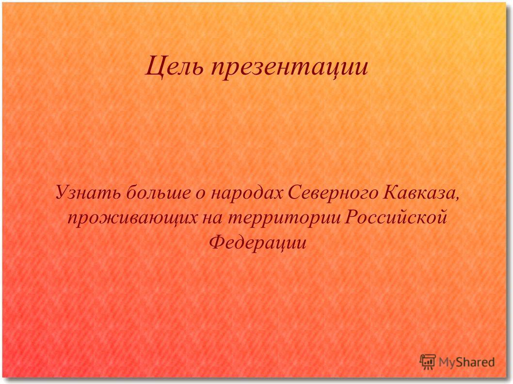 Цель презентации Узнать больше о народах Северного Кавказа, проживающих на территории Российской Федерации