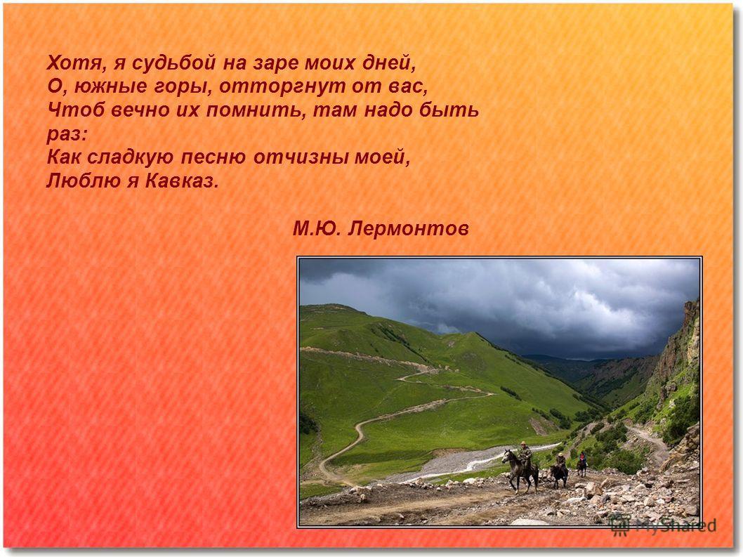 Хотя, я судьбой на заре моих дней, О, южные горы, отторгнут от вас, Чтоб вечно их помнить, там надо быть раз: Как сладкую песню отчизны моей, Люблю я Кавказ. М.Ю. Лермонтов