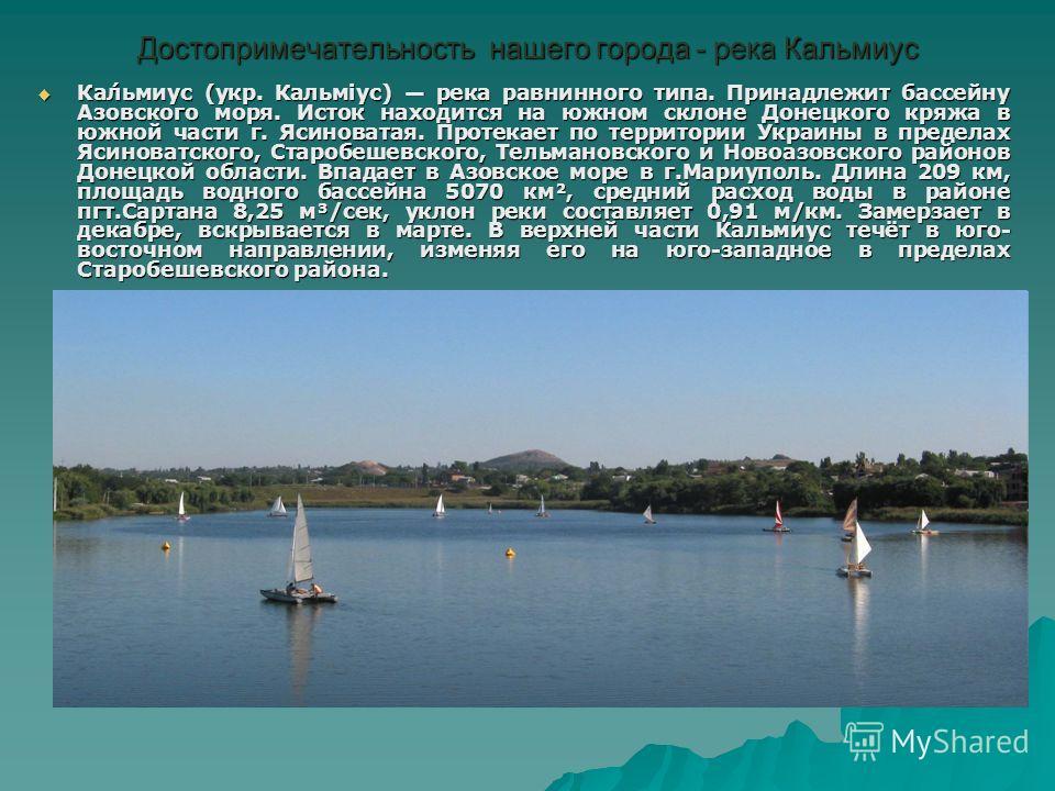 Достопримечательность нашего города - река Кальмиус Ка́льмиус (укр. Кальміус) река равнинного типа. Принадлежит бассейну Азовского моря. Исток находится на южном склоне Донецкого кряжа в южной части г. Ясиноватая. Протекает по территории Украины в пр