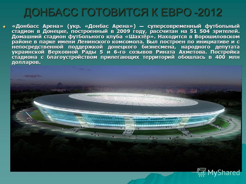 ДОНБАСС ГОТОВИТСЯ К ЕВРО -2012 «Донбасс Арена» (укр. «Донбас Арена») суперсовременный футбольный стадион в Донецке, построенный в 2009 году, рассчитан на 51 504 зрителей. Домашний стадион футбольного клуба «Шахтёр». Находится в Ворошиловском районе в