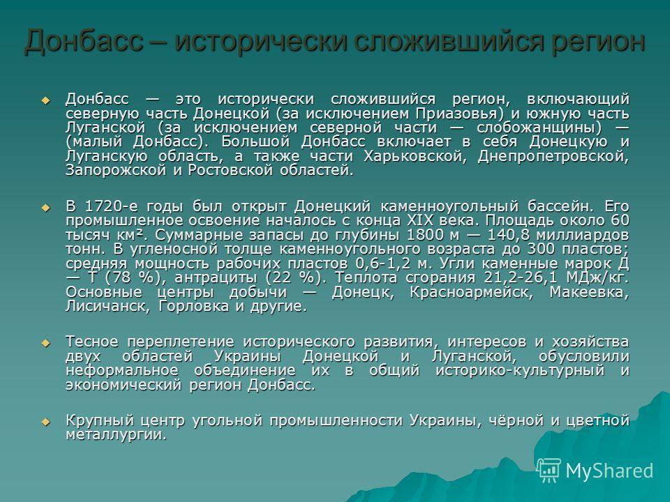 Донбасс – исторически сложившийся регион Донбасс это исторически сложившийся регион, включающий северную часть Донецкой (за исключением Приазовья) и южную часть Луганской (за исключением северной части слобожанщины) (малый Донбасс). Большой Донбасс в