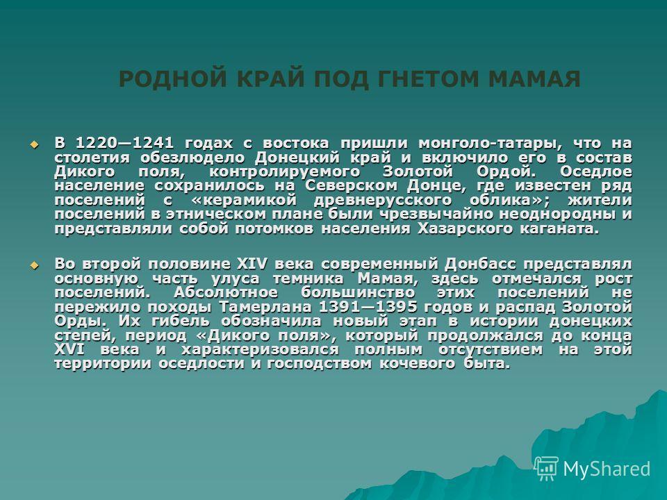 В 12201241 годах с востока пришли монголо-татары, что на столетия обезлюдело Донецкий край и включило его в состав Дикого поля, контролируемого Золотой Ордой. Оседлое население сохранилось на Северском Донце, где известен ряд поселений с «керамикой д