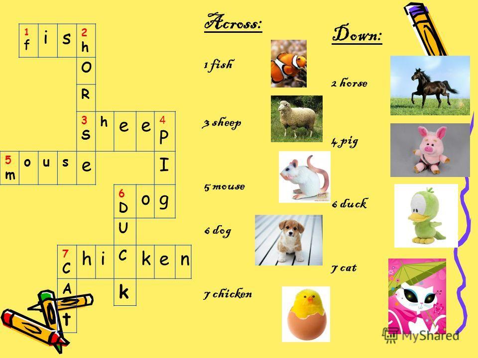 1f1f is 2h2h O R 3S3S h ee 4P4P 5m5m ous eI 6D6D og U 7C7C hi C ken A k t Across: 1 fish 3 sheep 5 mouse 6 dog 7 chicken Down: 2 horse 4 pig 6 duck 7 cat