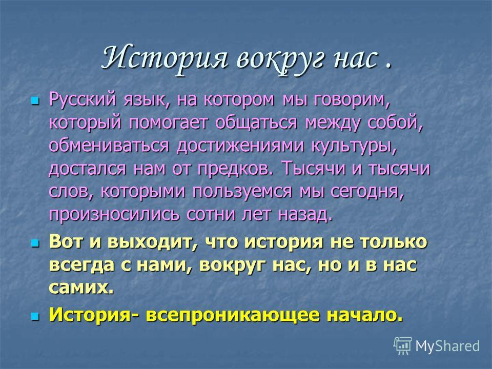 История вокруг нас. Русский язык, на котором мы говорим, который помогает общаться между собой, обмениваться достижениями культуры, достался нам от предков. Тысячи и тысячи слов, которыми пользуемся мы сегодня, произносились сотни лет назад. Вот и вы