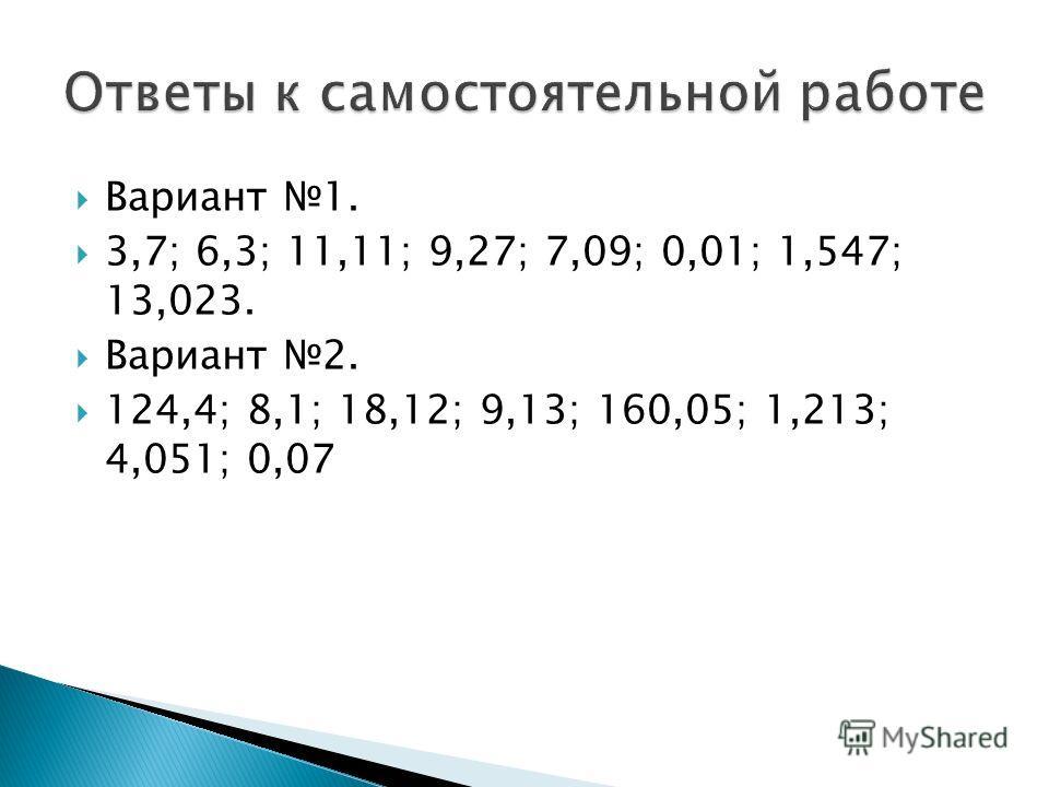 Вариант 1. 3,7; 6,3; 11,11; 9,27; 7,09; 0,01; 1,547; 13,023. Вариант 2. 124,4; 8,1; 18,12; 9,13; 160,05; 1,213; 4,051; 0,07