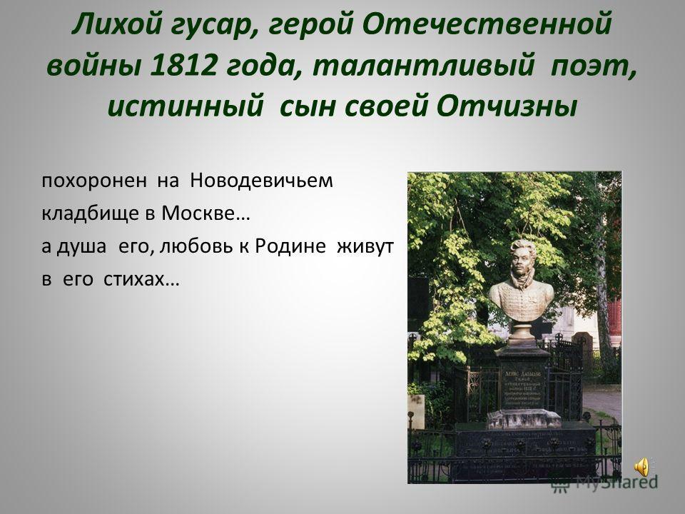 Лихой гусар, герой Отечественной войны 1812 года, талантливый поэт, истинный сын своей Отчизны похоронен на Новодевичьем кладбище в Москве… а душа его, любовь к Родине живут в его стихах…