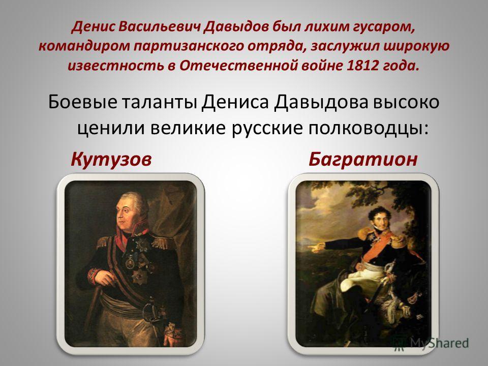 Денис Васильевич Давыдов был лихим гусаром, командиром партизанского отряда, заслужил широкую известность в Отечественной войне 1812 года. Боевые таланты Дениса Давыдова высоко ценили великие русские полководцы: Кутузов Багратион