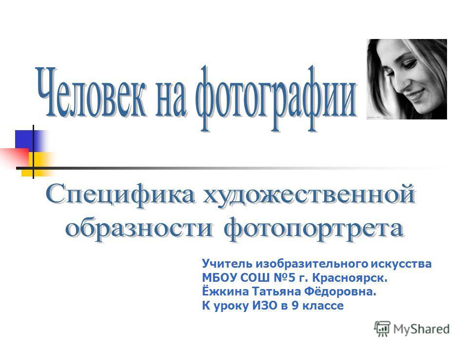 Учитель изобразительного искусства МБОУ СОШ 5 г. Красноярск. Ёжкина Татьяна Фёдоровна. К уроку ИЗО в 9 классе