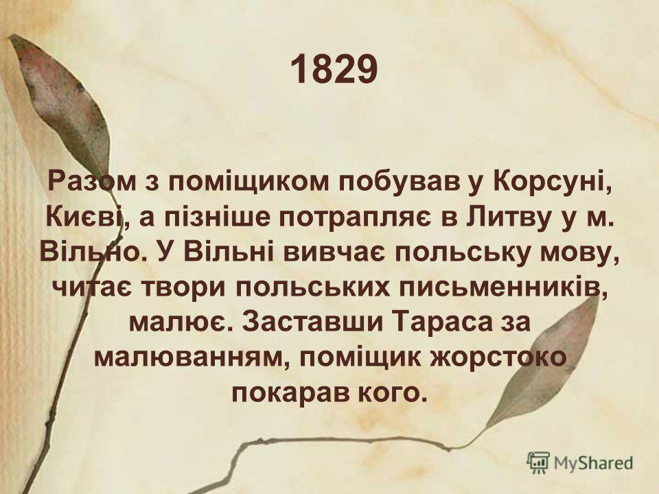 1829 Разом з поміщиком побував у Корсуні, Києві, а пізніше потрапляє в Литву у м. Вільно. У Вільні вивчає польську мову, читає твори польських письменників, малює. Заставши Тараса за малюванням, поміщик жорстоко покарав кого.