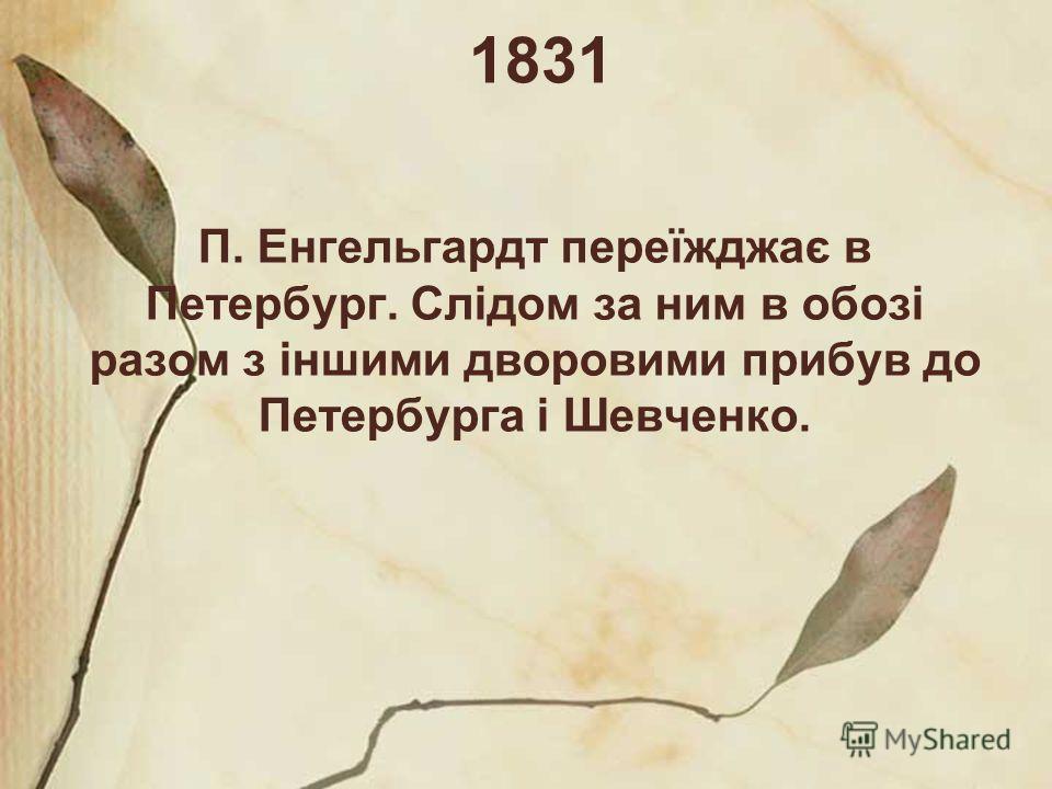 1831 П. Енгельгардт переїжджає в Петербург. Слідом за ним в обозі разом з іншими дворовими прибув до Петербурга і Шевченко.
