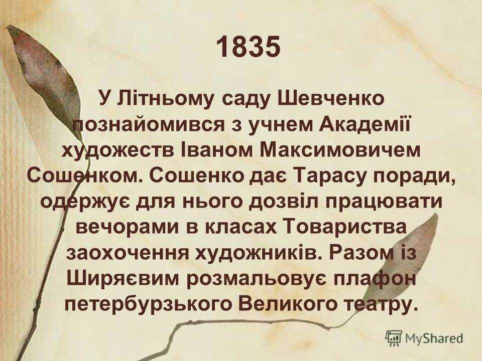 1835 У Літньому саду Шевченко познайомився з учнем Академії художеств Іваном Максимовичем Сошенком. Сошенко дає Тарасу поради, одержує для нього дозвіл працювати вечорами в класах Товариства заохочення художників. Разом із Ширяєвим розмальовує плафон