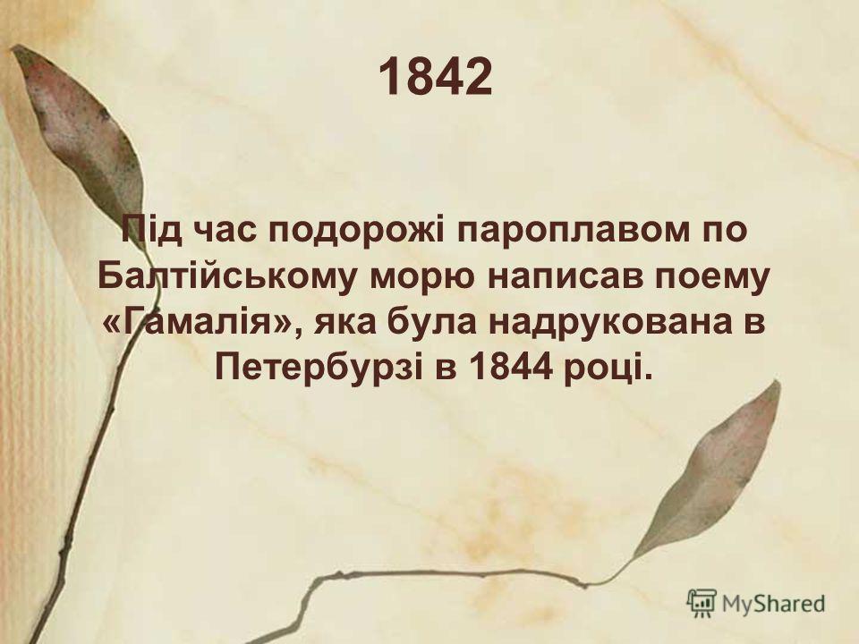 1842 Під час подорожі пароплавом по Балтійському морю написав поему «Гамалія», яка була надрукована в Петербурзі в 1844 році.