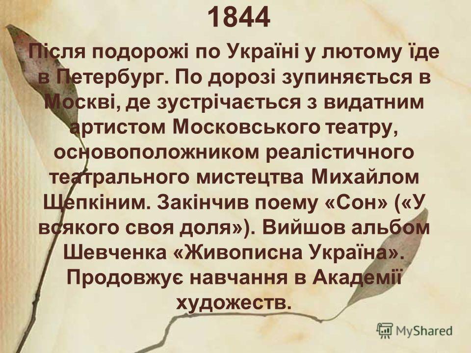 1844 Після подорожі по Україні у лютому їде в Петербург. По дорозі зупиняється в Москві, де зустрічається з видатним артистом Московського театру, основоположником реалістичного театрального мистецтва Михайлом Щепкіним. Закінчив поему «Сон» («У всяко