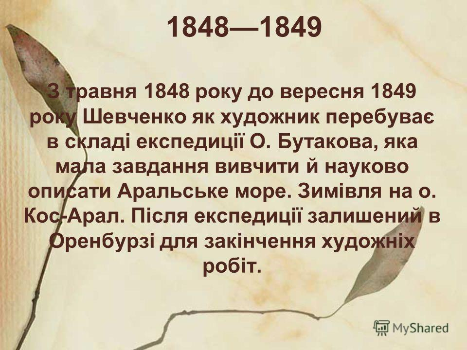 18481849 З травня 1848 року до вересня 1849 року Шевченко як художник перебуває в складі експедиції О. Бутакова, яка мала завдання вивчити й науково описати Аральське море. Зимівля на о. Кос-Арал. Після експедиції залишений в Оренбурзі для закінчення