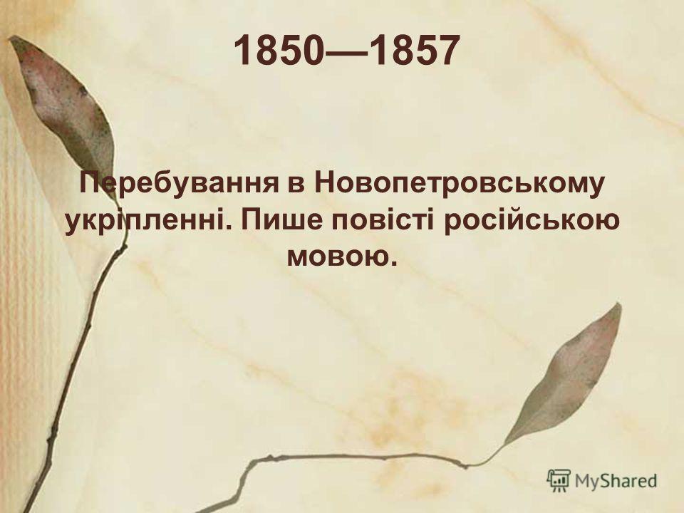 18501857 Перебування в Новопетровському укріпленні. Пише повісті російською мовою.