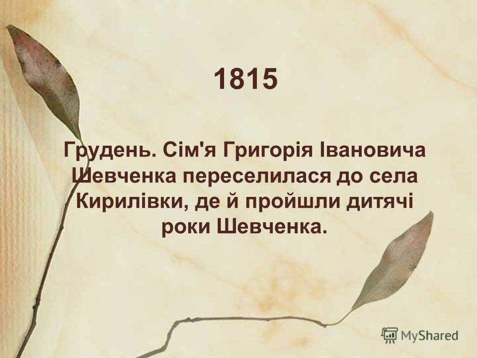 1815 Грудень. Сім'я Григорія Івановича Шевченка переселилася до села Кирилівки, де й пройшли дитячі роки Шевченка.