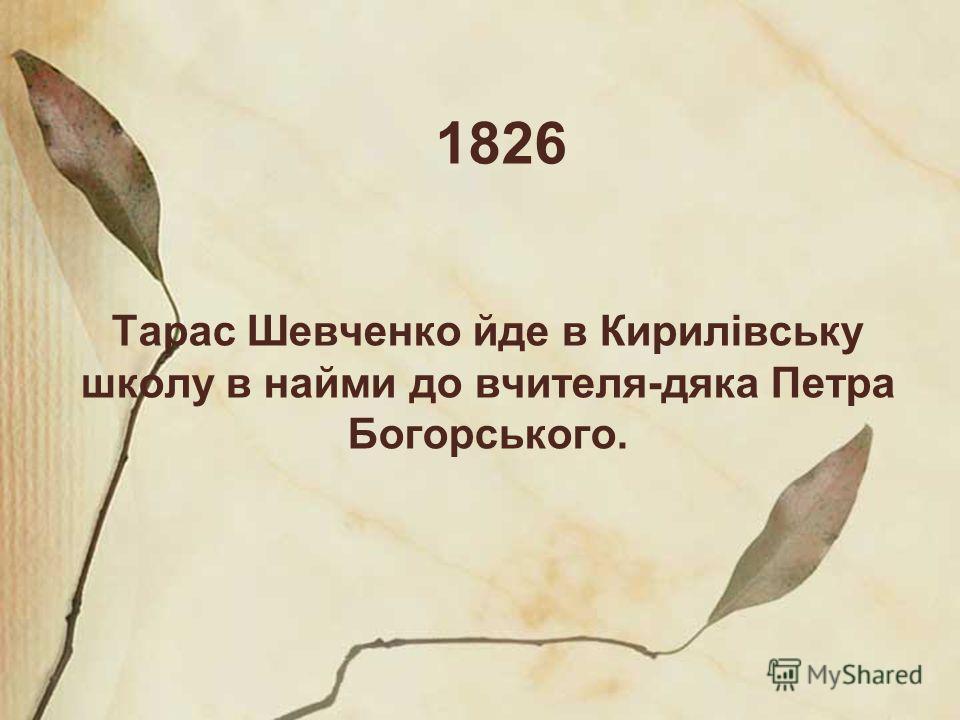 1826 Тарас Шевченко йде в Кирилівську школу в найми до вчителя-дяка Петра Богорського.