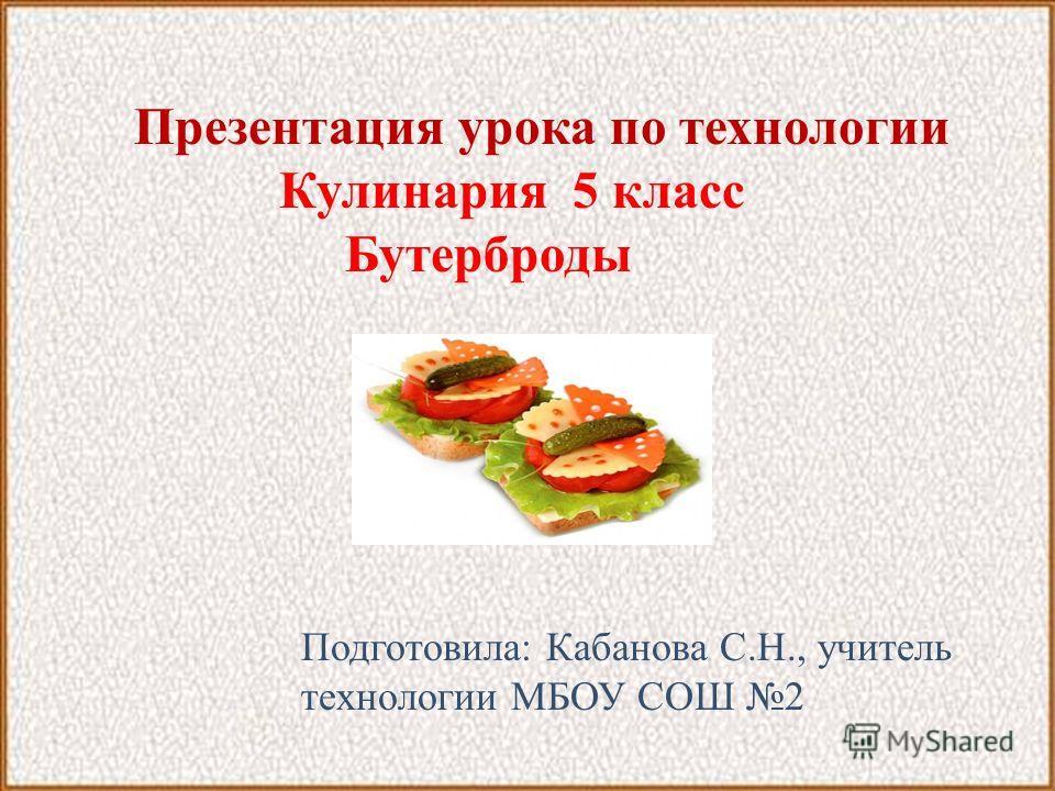 Презентация урока по технологии Кулинария 5 класc Бутерброды Подготовила: Кабанова С.Н., учитель технологии МБОУ СОШ 2