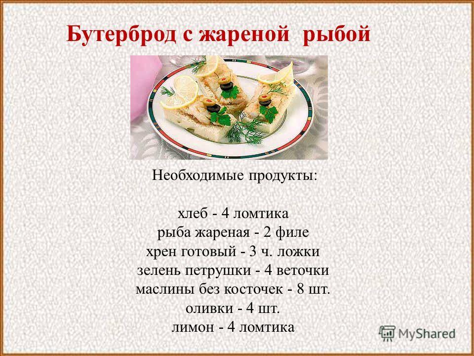 Бутерброд с жареной рыбой Необходимые продукты: хлеб - 4 ломтика рыба жареная - 2 филе хрен готовый - 3 ч. ложки зелень петрушки - 4 веточки маслины без косточек - 8 шт. оливки - 4 шт. лимон - 4 ломтика