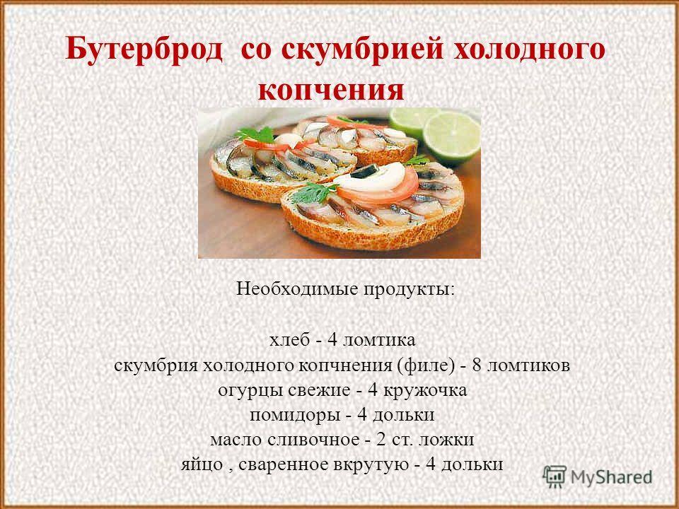 Бутерброд со скумбрией холодного копчения Необходимые продукты: хлеб - 4 ломтика скумбрия холодного копчнения (филе) - 8 ломтиков огурцы свежие - 4 кружочка помидоры - 4 дольки масло сливочное - 2 ст. ложки яйцо, сваренное вкрутую - 4 дольки