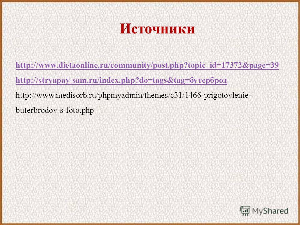 Источники http://www.dietaonline.ru/community/post.php?topic_id=17372&page=39 http://stryapay-sam.ru/index.php?do=tags&tag=бутерброд http://www.medisorb.ru/phpmyadmin/themes/c31/1466-prigotovlenie- buterbrodov-s-foto.php