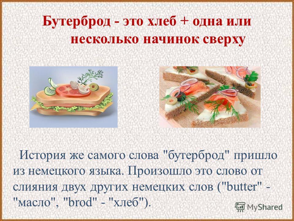Бутерброд - это хлеб + одна или несколько начинок сверху История же самого слова бутерброд пришло из немецкого языка. Произошло это слово от слияния двух других немецких слов (butter - масло, brod - хлеб).